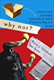Nalebuff, Barry: Why Not?: How to Use Everyday Ingenuity to Solve Problems Big And Small