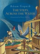 The Steps Across the Water by Adam Gopnik