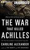 Alexander, Caroline: The War That Killed Achilles: The True Story of Homer's Iliad and the Trojan War