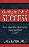 Gary Landreman: Cracking the Code of Success: How to Set and Achieve Your Business, Financial and Personal Goals!