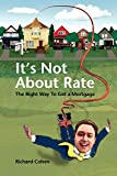 Cohen, Richard: It's Not About Rate: The Right Way To Get A Mortgage