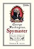 Allen, Thomas B.: George Washington, Spymaster: How the Americans Outspied the British And Won the Revolutionary War