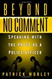Morley, Patrick: Beyond No Comment: Speaking with the Press as a Police Officer