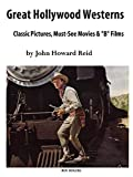 Reid, John Howard: GREAT HOLLYWOOD WESTERNS: Classic Pictures, Must-See Movies and 'B' Films