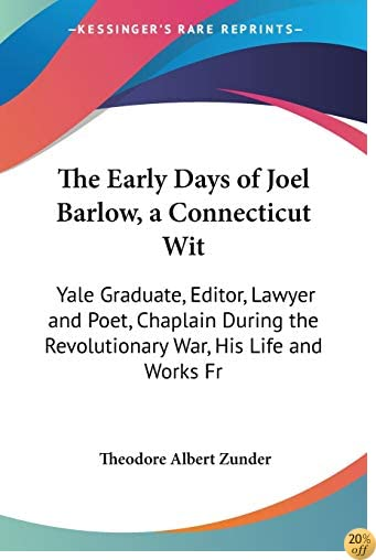 The Early Days of Joel Barlow, a Connecticut Wit: Yale Graduate, Editor, Lawyer and Poet, Chaplain During the Revolutionary War, His Life and Works Fr