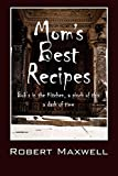 Maxwell, Robert: Mom's Best Recipes: Bob's in the Kitchen, a pinch of this a dash of time