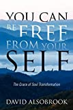 Alsobrook, David: You Can Be Free from Your Self: The Grace of Soul Transformation