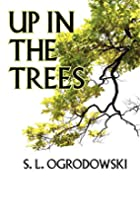 Up In The Trees by S L Ogrodowski