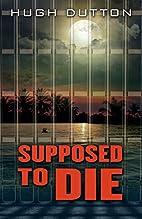Supposed to Die by Hugh Dutton