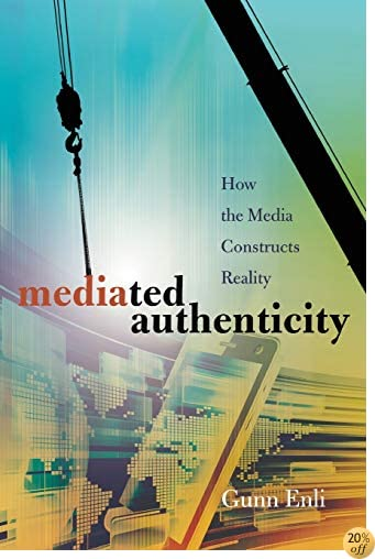 Mediated Authenticity: How the Media Constructs Reality