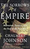 Chalmers Johnson: The Sorrows of Empire: Militarism, Secrecy, and the End of the Republic (Blowback Trilogy)