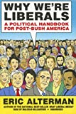 Eric Alterman: Why We're Liberals: A Political Handbook for Post-Bush America