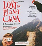 J. Maarten Troost: Lost on Planet China: The Strange and True Story of One Man's Attempt to Understand the World's Most Mystifying Nation, or How He Became Comfortable Eating Live Squid