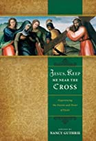 Jesus, Keep Me Near the Cross: Experiencing…