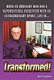 Carpenter, David: Transformed!: When an Ordinary Man has a Supernatural Encounter with an Extraordinary Spirit, life is