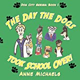 Michaels, Anne: The Day the Dogs took School Over!