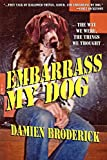 Broderick, Damien: Embarrass My Dog: The Way We Were, the Things We Thought