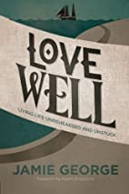 Love Well: Living Life Unrehearsed and…