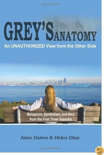 TGrey's Anatomy: An Unauthorized View From The Other Side: Metaphors, Symbolism, And Arcs From The First Three Seasons
