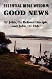 Reid, John Howard: Essential Bible Wisdom: GOOD NEWS by John, the Beloved Disciple, and John, the Elder