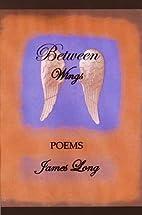 Between Wings: poems by James Long
