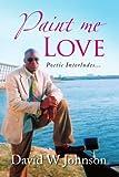 Johnson, David W: Paint me Love: Poetic Interludes...
