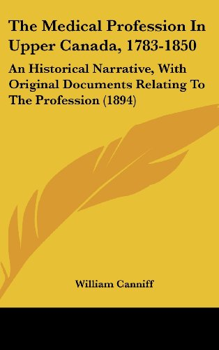 the-medical-profession-in-upper-canada-1783-1850-an-historical-narrative-with-original-documents-relating-to-the-profession-1894