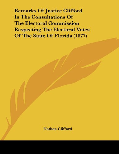 remarks-of-justice-clifford-in-the-consultations-of-the-electoral-commission-respecting-the-electoral-votes-of-the-state-of-florida-1877