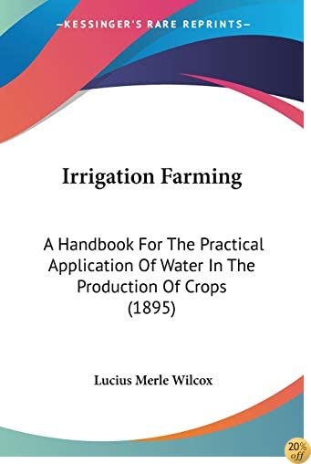 Irrigation Farming: A Handbook For The Practical Application Of Water In The Production Of Crops (1895)