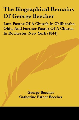 the-biographical-remains-of-george-beecher-late-pastor-of-a-church-in-chillicothe-ohio-and-former-pastor-of-a-church-in-rochester-new-york-1844