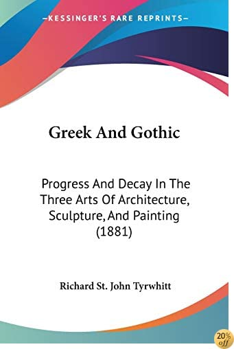 Greek And Gothic: Progress And Decay In The Three Arts Of Architecture, Sculpture, And Painting (1881)