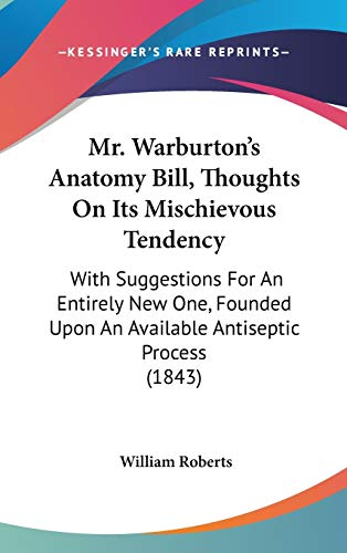 mr-warburtons-anatomy-bill-thoughts-on-its-mischievous-tendency-with-suggestions-for-an-entirely-new-one-founded-upon-an-available-antiseptic-process-1843