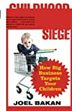 Bakan, Joel: Childhood Under Siege: How Big Business Targets Your Children