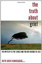 The truth about grief : the myth of its five…