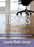 Jones, Laurie Beth: JESUS, Career Counselor: How to Find (and Keep) Your Perfect Work