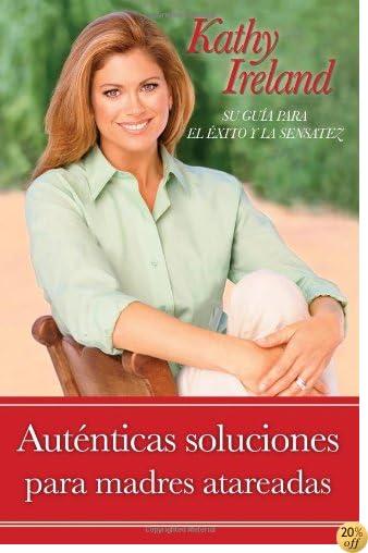 Auténticas soluciones para madres atareadas: Su guía para el éxito y la sensatez (Spanish Edition)
