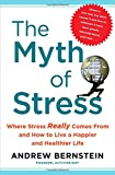Bernstein, Andrew: The Myth of Stress: Where Stress Really Comes From and How to Live a Happier and Healthier Life