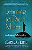 Eire, Carlos: Learning to Die in Miami: Confessions of a Refugee Boy