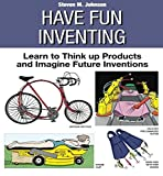 Johnson, Steven M.: Have Fun Inventing: Learn to Think Up Products and Imagine Future Inventions
