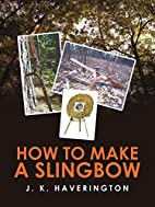 How to make a Slingbow by J. K. Haverington