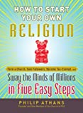Athans, Philip: How to Start Your Own Religion: Form a Church, Gain Followers, Become Tax-Exempt, and Sway the Minds of Millions in Five Easy Steps