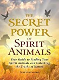 Alexander, Skye: The Secret Power of Spirit Animals: Your Guide to Finding Your Spirit Animals and Unlocking the Truths of Nature
