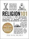 Archer, Peter: Religion 101: From Allah to Zen Buddhism, an Exploration of the Key People, Practices, and Beliefs that Have Shaped the Religions of the World