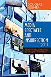 Kellner, Douglas: Media Spectacle and Insurrection, 2011: From the Arab Uprisings to Occupy Everywhere (Critical Adventures in New Media)