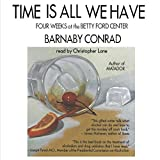 Conrad, Barnaby: Time Is All We Have: Four Weeks at the Betty Ford Center