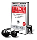 Fox, Jeffrey J.: How to Be a Fierce Competitor: What Winning Companies and Great Managers Do in Tough Times [With Earbuds] (Playaway Adult Nonfiction)