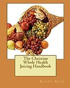 The Christian Whole Health Juicing Handbook…