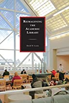 Reimagining the Academic Library by David W…