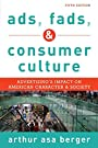 Ads, Fads, and Consumer Culture: Advertising's Impact on American Character and Society - Arthur Asa Berger San Francisco State University