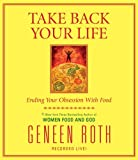 Roth, Geneen: Take Back Your Life: Ending Your Obsession With Food